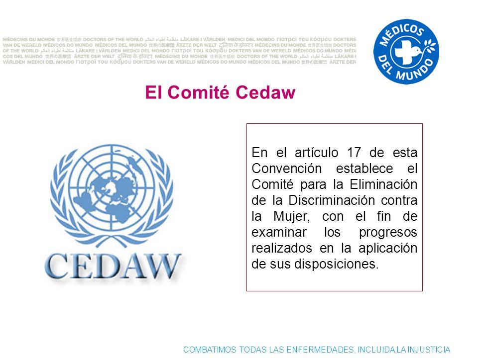 COMBATIMOS TODAS LAS ENFERMEDADES, INCLUIDA LA INJUSTICIA El Comité Cedaw En el artículo 17 de esta Convención establece el Comité para la Eliminación