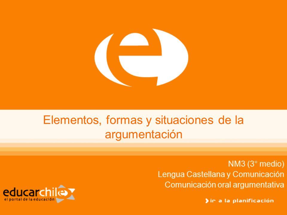 Elementos, formas y situaciones de la argumentación NM3 (3° medio) Lengua Castellana y Comunicación Comunicación oral argumentativa