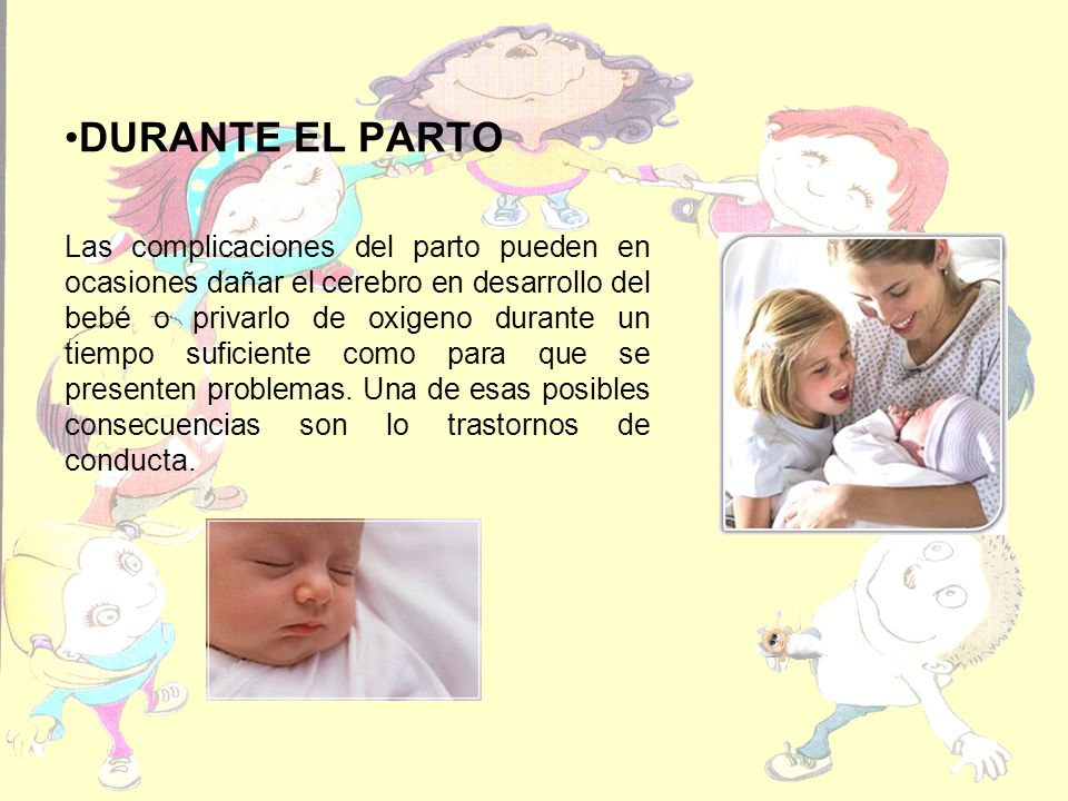 DURANTE EL PARTO Las complicaciones del parto pueden en ocasiones dañar el cerebro en desarrollo del bebé o privarlo de oxigeno durante un tiempo suficiente como para que se presenten problemas.