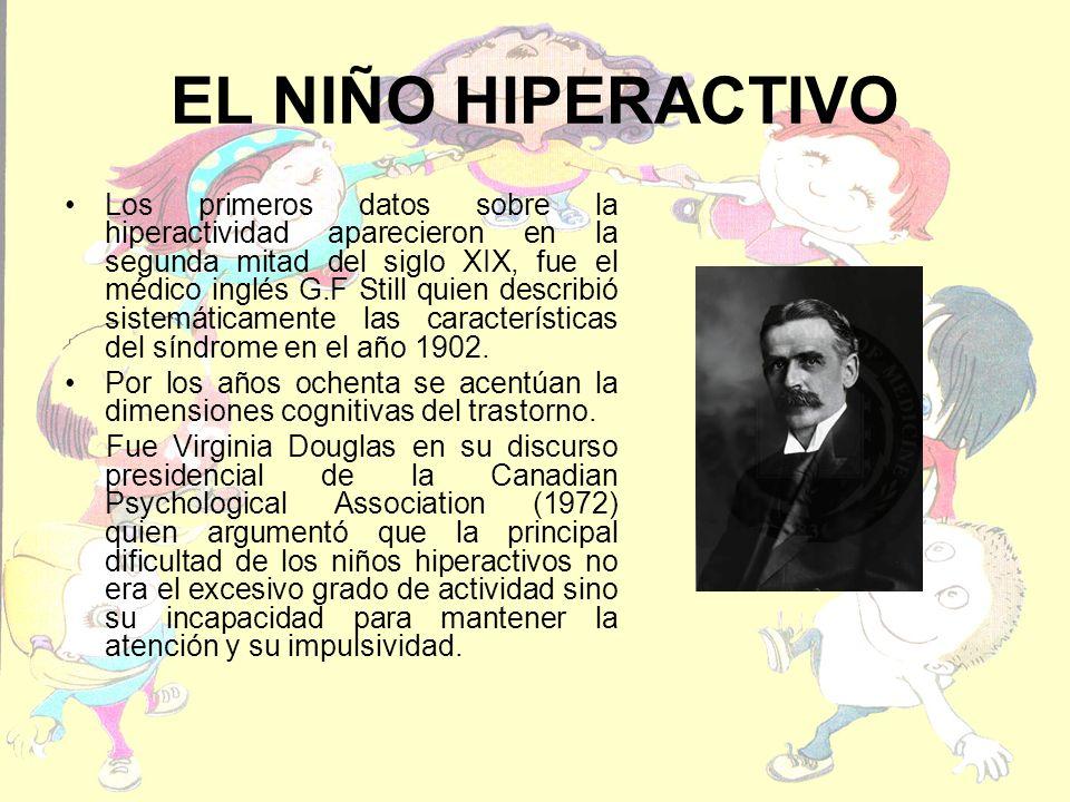 EL NIÑO HIPERACTIVO Los primeros datos sobre la hiperactividad aparecieron en la segunda mitad del siglo XIX, fue el médico inglés G.F Still quien describió sistemáticamente las características del síndrome en el año 1902.