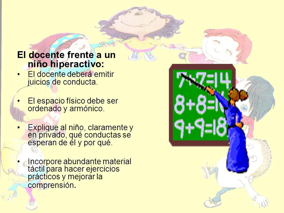 El docente frente a un niño hiperactivo: El docente deberá emitir juicios de conducta. El espacio físico debe ser ordenado y armónico. Explique al niñ