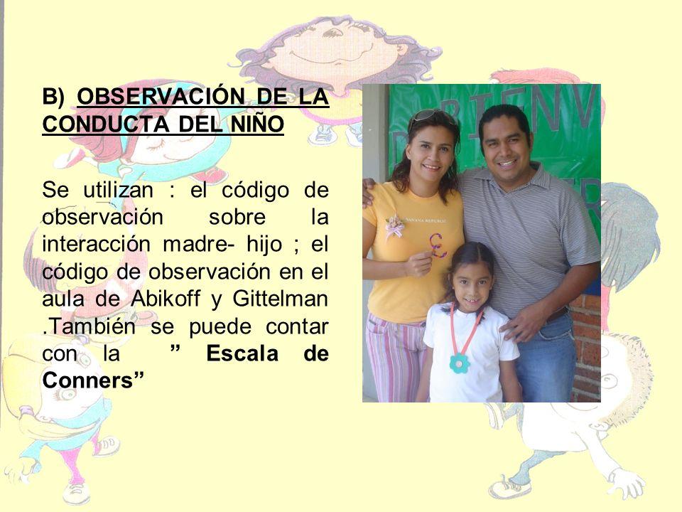 B) OBSERVACIÓN DE LA CONDUCTA DEL NIÑO Se utilizan : el código de observación sobre la interacción madre- hijo ; el código de observación en el aula de Abikoff y Gittelman.También se puede contar con la Escala de Conners