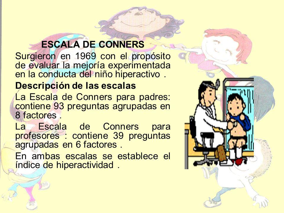 ESCALA DE CONNERS Surgieron en 1969 con el propósito de evaluar la mejoría experimentada en la conducta del niño hiperactivo.
