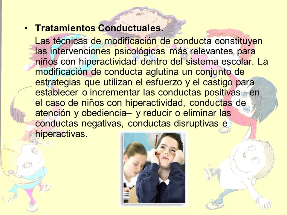 Tratamientos Conductuales. Las técnicas de modificación de conducta constituyen las intervenciones psicológicas más relevantes para niños con hiperact