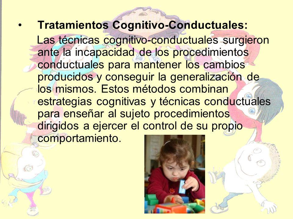 Tratamientos Cognitivo-Conductuales: Las técnicas cognitivo-conductuales surgieron ante la incapacidad de los procedimientos conductuales para mantener los cambios producidos y conseguir la generalización de los mismos.