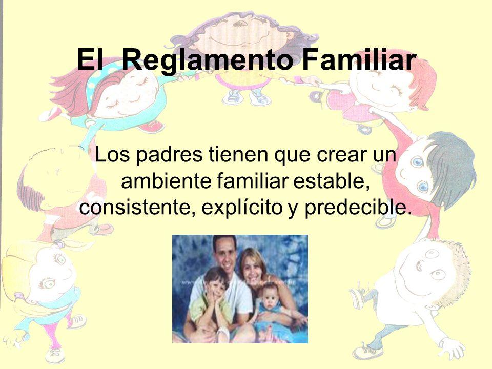 El Reglamento Familiar Los padres tienen que crear un ambiente familiar estable, consistente, explícito y predecible.