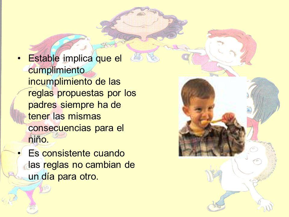 Estable implica que el cumplimiento incumplimiento de las reglas propuestas por los padres siempre ha de tener las mismas consecuencias para el niño.