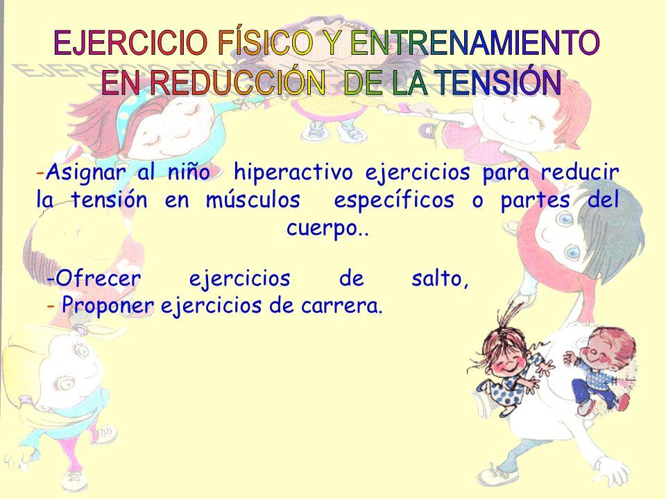 -Asignar al niño hiperactivo ejercicios para reducir la tensión en músculos específicos o partes del cuerpo.. -Ofrecer ejercicios de salto, - Proponer