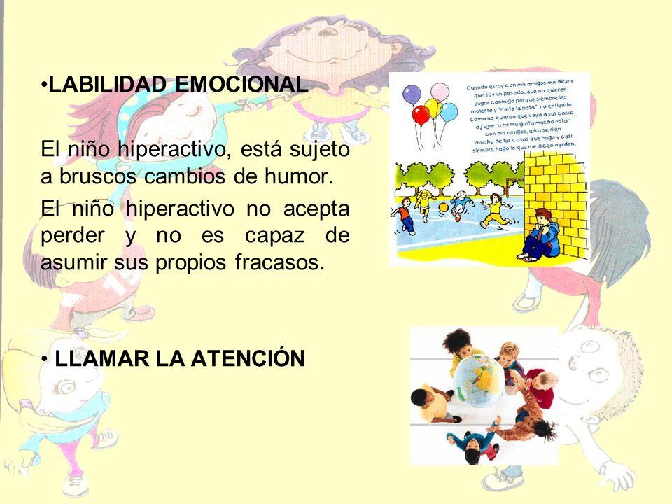 LABILIDAD EMOCIONAL El niño hiperactivo, está sujeto a bruscos cambios de humor. El niño hiperactivo no acepta perder y no es capaz de asumir sus prop