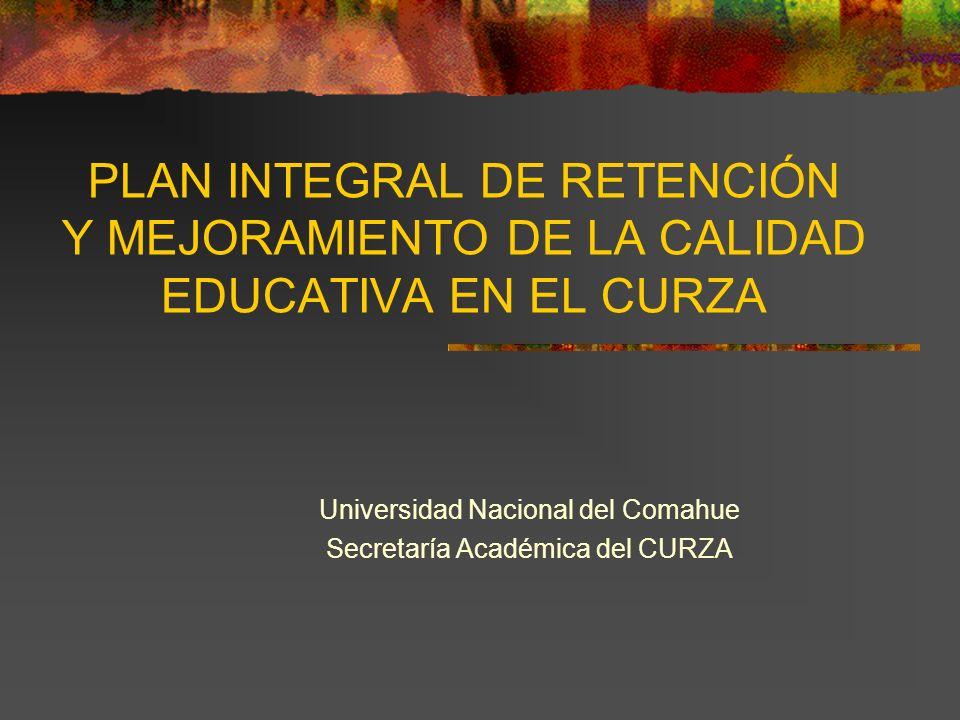 PLAN INTEGRAL DE RETENCIÓN Y MEJORAMIENTO DE LA CALIDAD EDUCATIVA EN EL CURZA Universidad Nacional del Comahue Secretaría Académica del CURZA