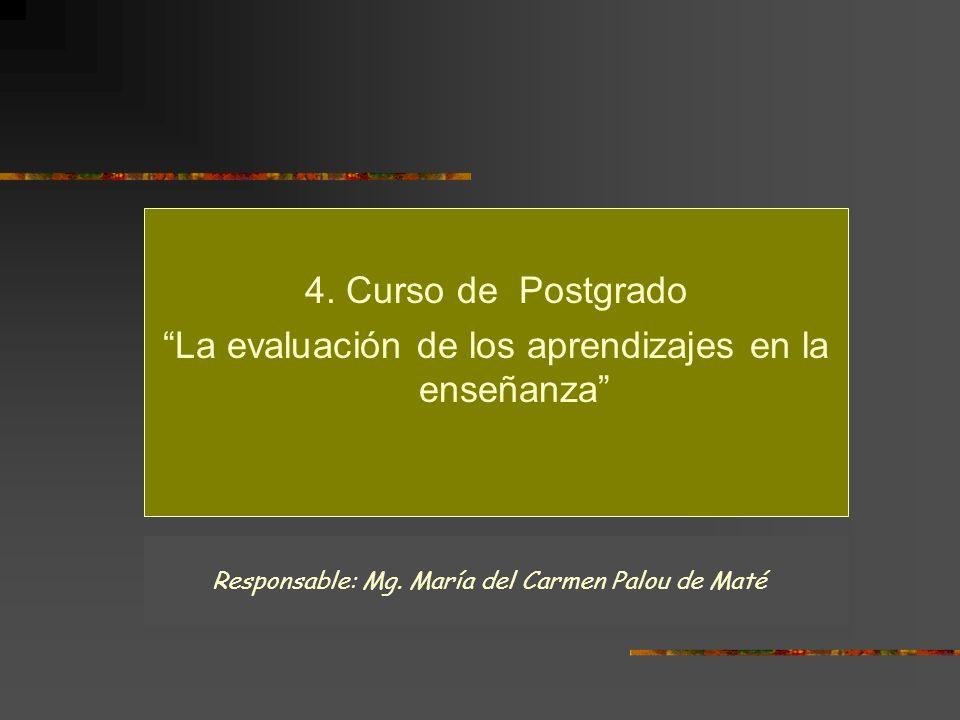 4. Curso de Postgrado La evaluación de los aprendizajes en la enseñanza Responsable: Mg. María del Carmen Palou de Maté