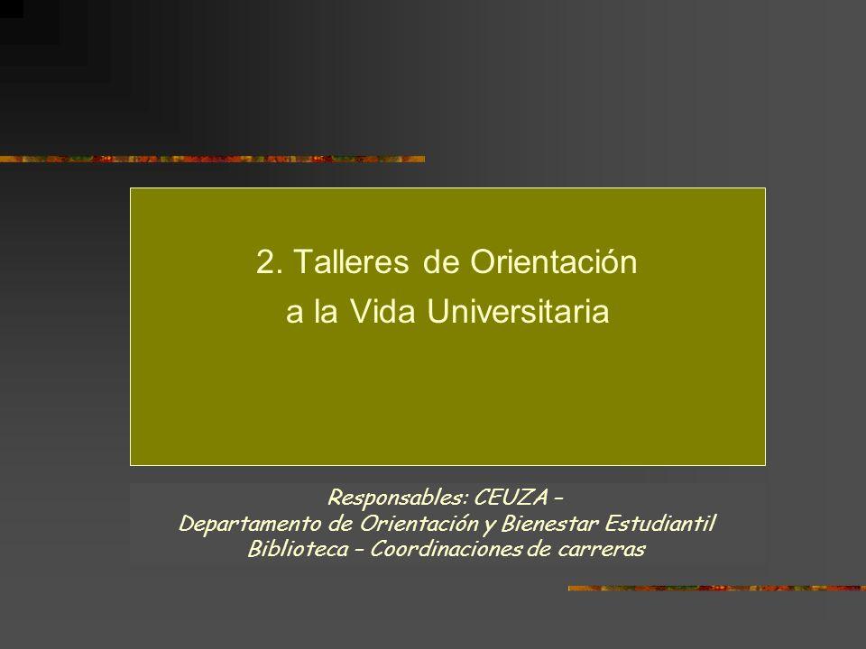 2. Talleres de Orientación a la Vida Universitaria Responsables: CEUZA – Departamento de Orientación y Bienestar Estudiantil Biblioteca – Coordinacion