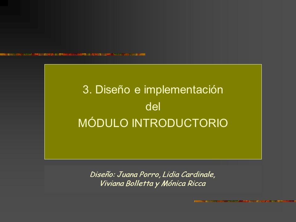 3. Diseño e implementación del MÓDULO INTRODUCTORIO Diseño: Juana Porro, Lidia Cardinale, Viviana Bolletta y Mónica Ricca