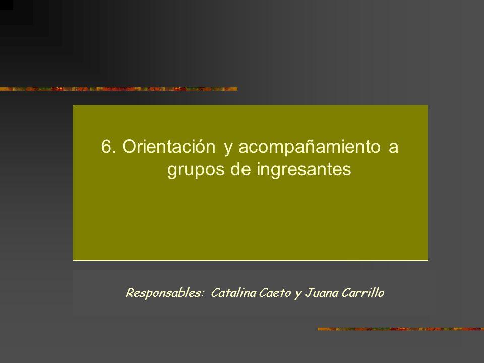 6. Orientación y acompañamiento a grupos de ingresantes Responsables: Catalina Caeto y Juana Carrillo