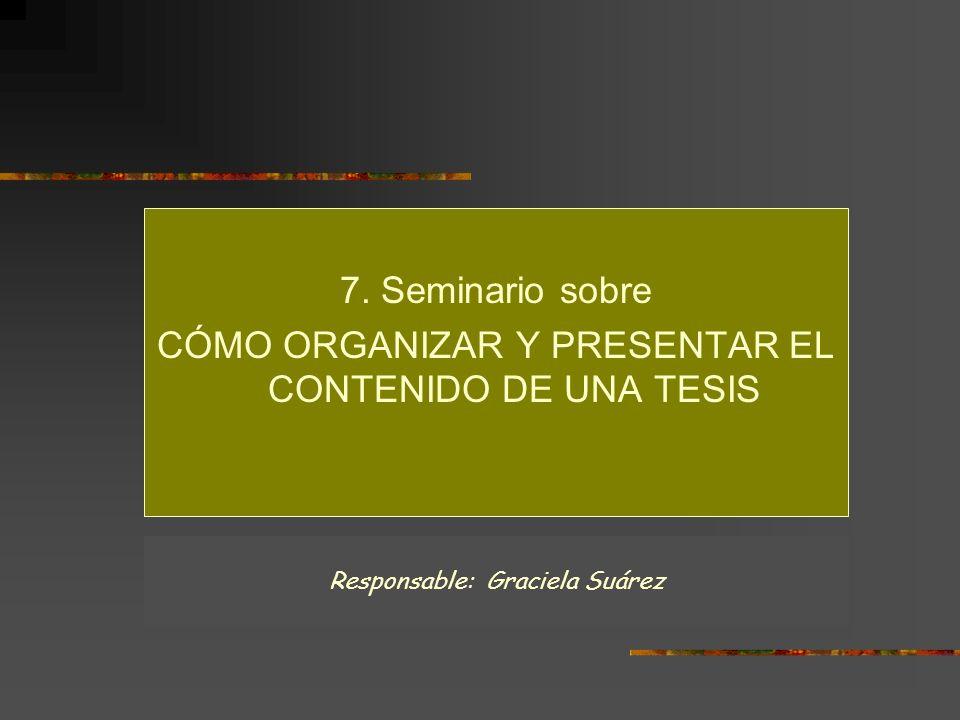 7. Seminario sobre CÓMO ORGANIZAR Y PRESENTAR EL CONTENIDO DE UNA TESIS Responsable: Graciela Suárez