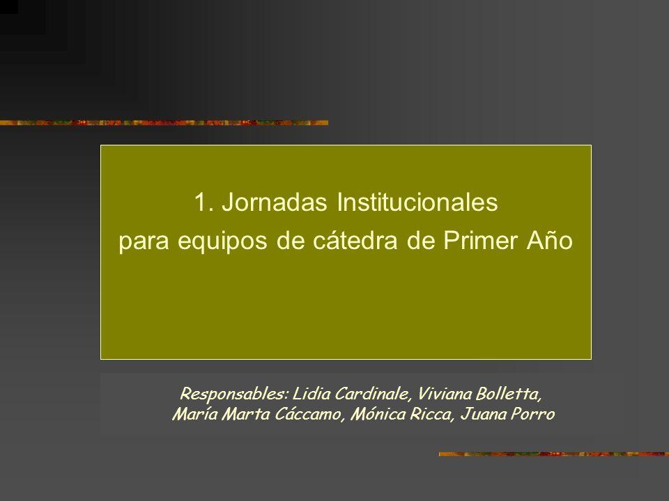 1. Jornadas Institucionales para equipos de cátedra de Primer Año Responsables: Lidia Cardinale, Viviana Bolletta, María Marta Cáccamo, Mónica Ricca,