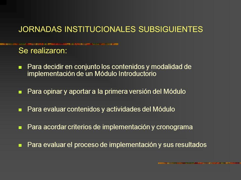 JORNADAS INSTITUCIONALES SUBSIGUIENTES Se realizaron: Para decidir en conjunto los contenidos y modalidad de implementación de un Módulo Introductorio