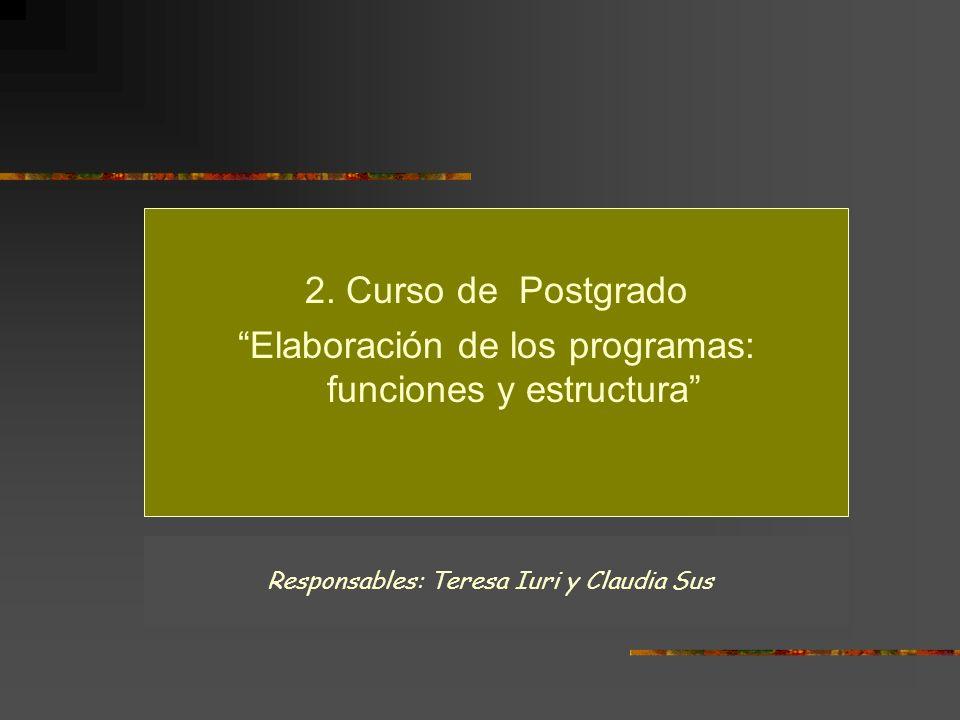 2. Curso de Postgrado Elaboración de los programas: funciones y estructura Responsables: Teresa Iuri y Claudia Sus