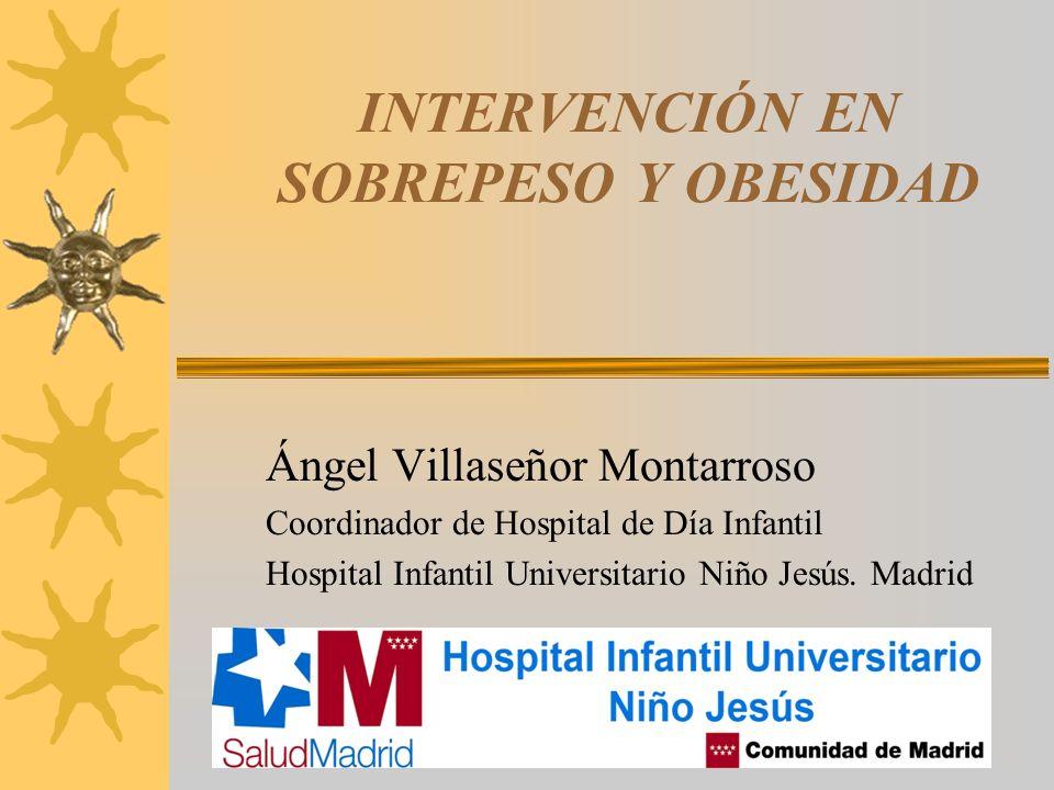 INTERVENCIÓN EN SOBREPESO Y OBESIDAD Ángel Villaseñor Montarroso Coordinador de Hospital de Día Infantil Hospital Infantil Universitario Niño Jesús. M