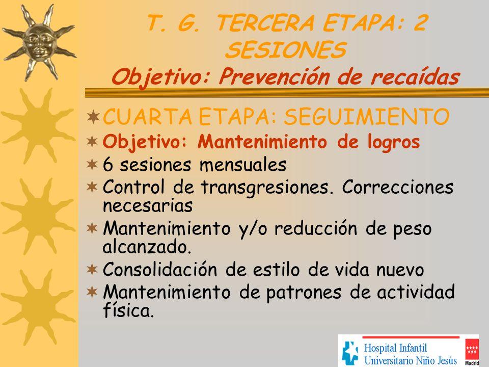 T. G. TERCERA ETAPA: 2 SESIONES Objetivo: Prevención de recaídas CUARTA ETAPA: SEGUIMIENTO Objetivo: Mantenimiento de logros 6 sesiones mensuales Cont