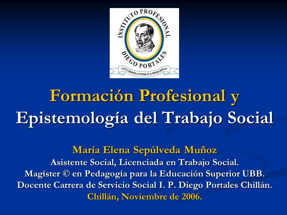 Formación Profesional y Epistemología del Trabajo Social María Elena Sepúlveda Muñoz Asistente Social, Licenciada en Trabajo Social. Magíster © en Ped