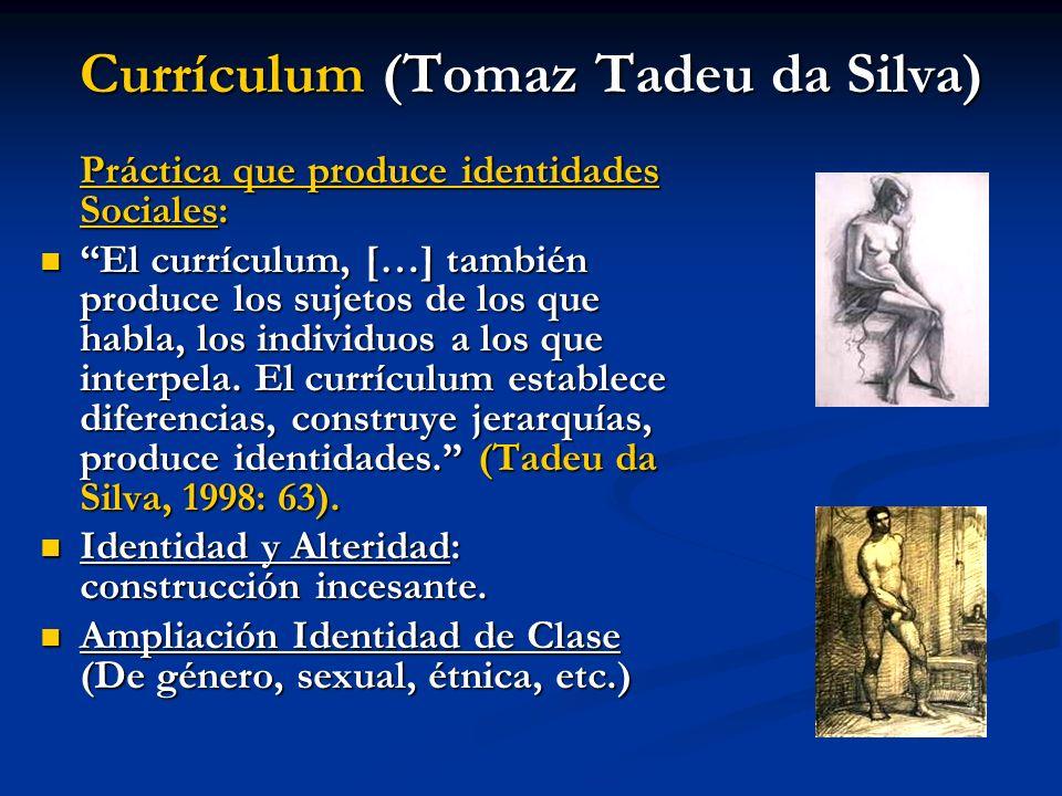 Currículum (Tomaz Tadeu da Silva) Práctica que produce identidades Sociales: El currículum, […] también produce los sujetos de los que habla, los indi