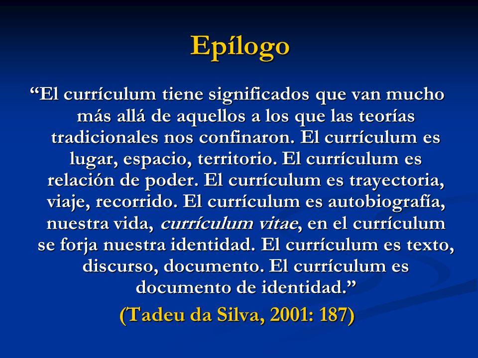 Epílogo El currículum tiene significados que van mucho más allá de aquellos a los que las teorías tradicionales nos confinaron. El currículum es lugar
