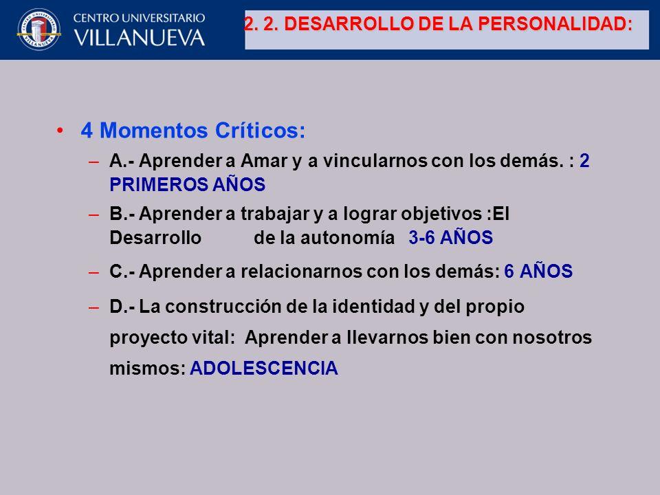 2. 2. DESARROLLO DE LA PERSONALIDAD: 4 Momentos Críticos: –A.- Aprender a Amar y a vincularnos con los demás. : 2 PRIMEROS AÑOS –B.- Aprender a trabaj