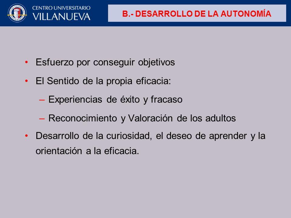 B.- DESARROLLO DE LA AUTONOMÍA Esfuerzo por conseguir objetivos El Sentido de la propia eficacia: –Experiencias de éxito y fracaso –Reconocimiento y V