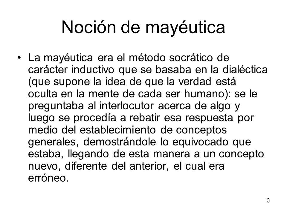 Noción de mayéutica La mayéutica era el método socrático de carácter inductivo que se basaba en la dialéctica (que supone la idea de que la verdad est