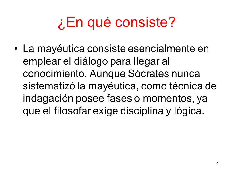 ¿En qué consiste? La mayéutica consiste esencialmente en emplear el diálogo para llegar al conocimiento. Aunque Sócrates nunca sistematizó la mayéutic