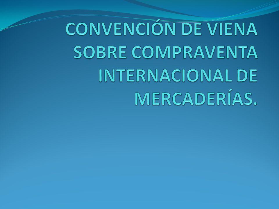 CONVENCIÓN DE VIENA SOBRE COMPRAVENTA INTERNACIONAL DE MERCADERÍAS La Convención se utiliza en contratos de compraventa que tengan como objeto mercaderías y que las partes del contrato tengan establecimientos en diferentes países.
