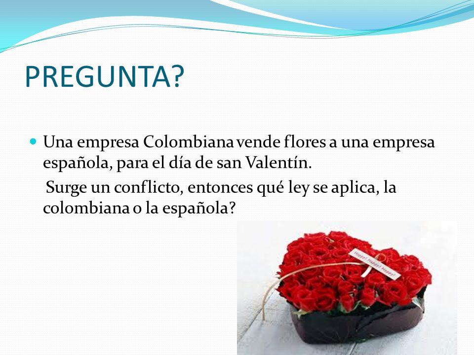 PREGUNTA? Una empresa Colombiana vende flores a una empresa española, para el día de san Valentín. Surge un conflicto, entonces qué ley se aplica, la