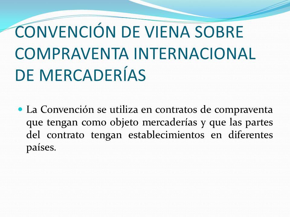 CONVENCIÓN DE VIENA SOBRE COMPRAVENTA INTERNACIONAL DE MERCADERÍAS La Convención se utiliza en contratos de compraventa que tengan como objeto mercade