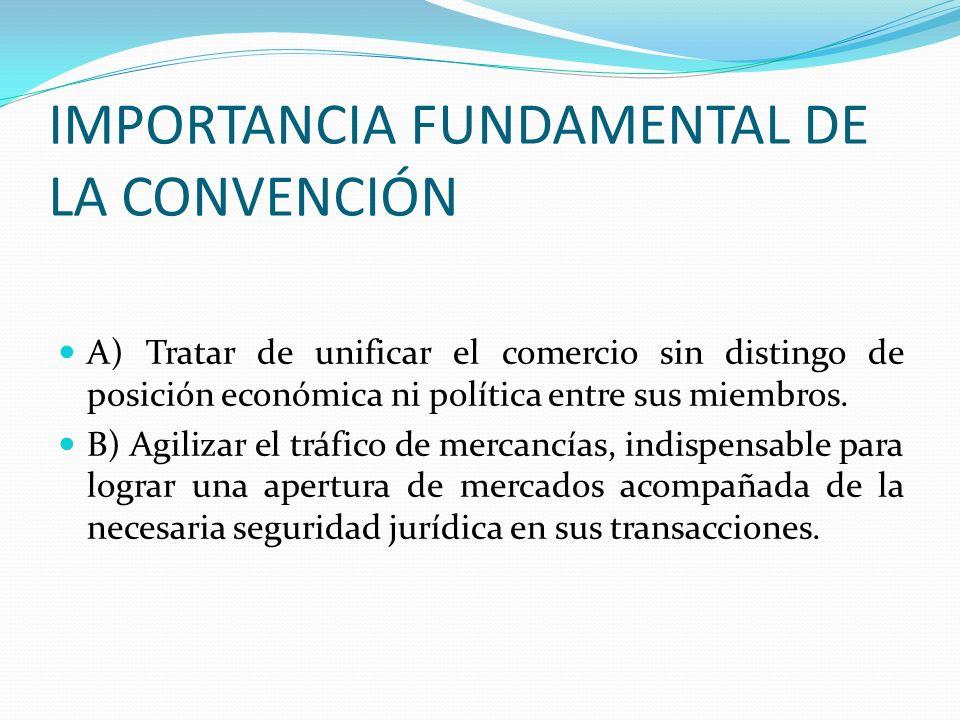 IMPORTANCIA FUNDAMENTAL DE LA CONVENCIÓN A) Tratar de unificar el comercio sin distingo de posición económica ni política entre sus miembros. B) Agili
