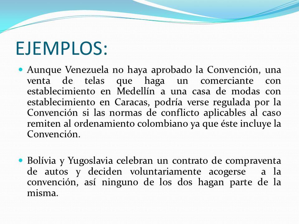 EJEMPLOS: Aunque Venezuela no haya aprobado la Convención, una venta de telas que haga un comerciante con establecimiento en Medellín a una casa de mo