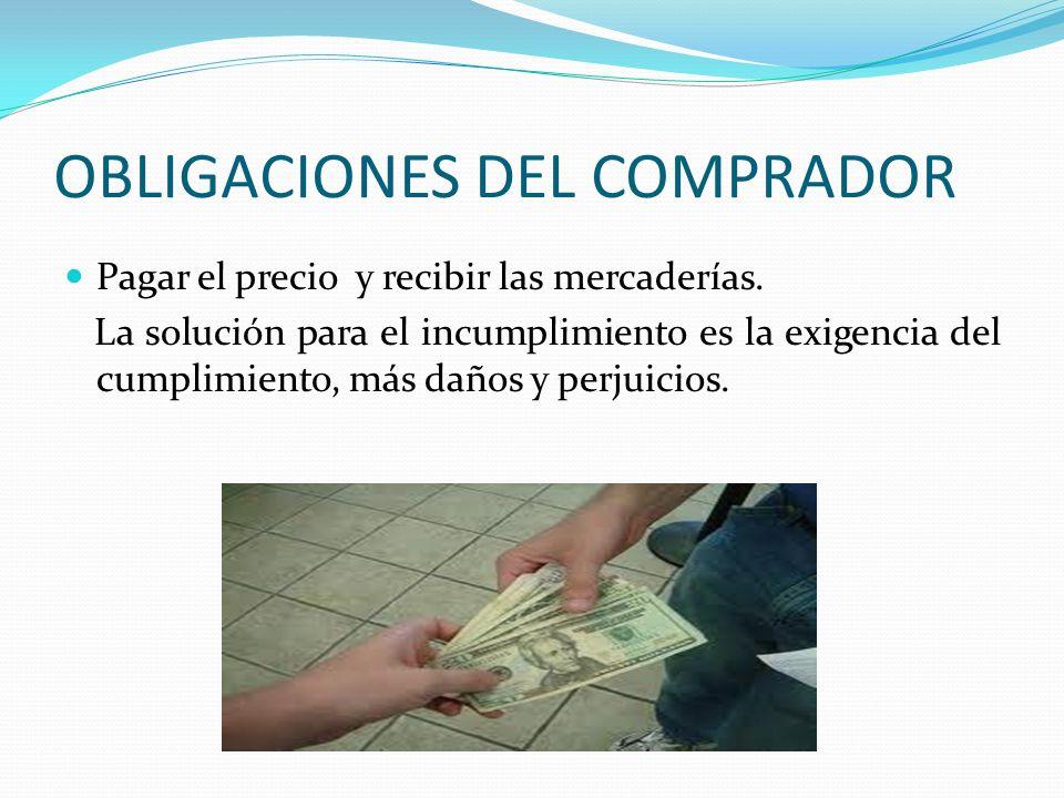OBLIGACIONES DEL COMPRADOR Pagar el precio y recibir las mercaderías. La solución para el incumplimiento es la exigencia del cumplimiento, más daños y