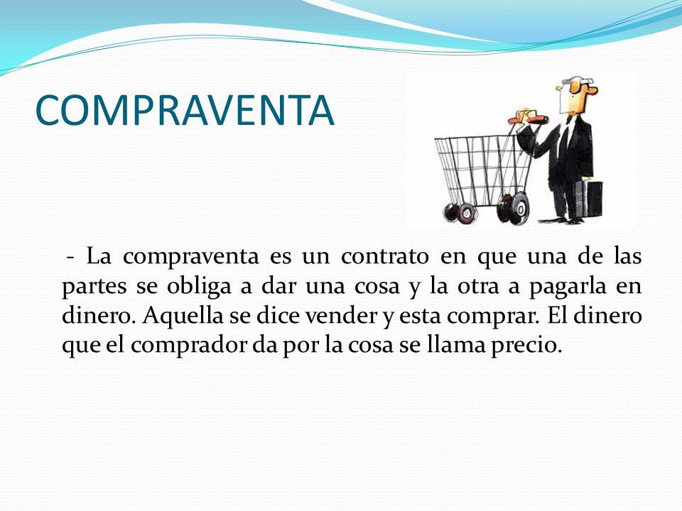 COMPRAVENTA - La compraventa es un contrato en que una de las partes se obliga a dar una cosa y la otra a pagarla en dinero. Aquella se dice vender y