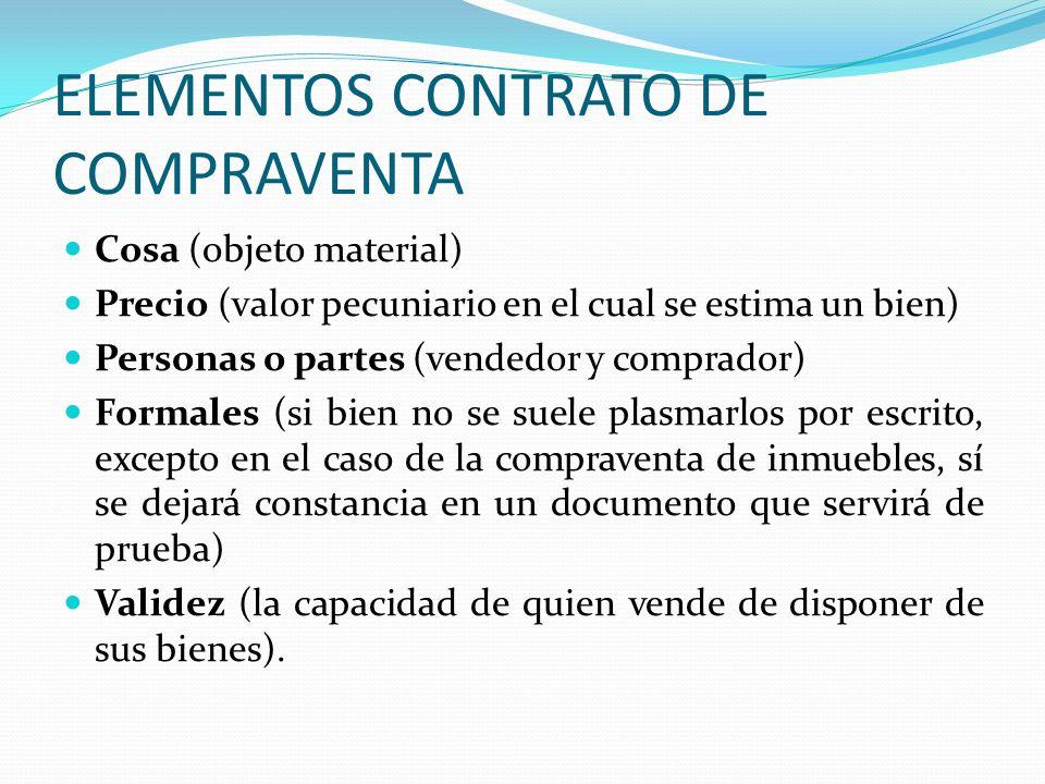 ELEMENTOS CONTRATO DE COMPRAVENTA Cosa (objeto material) Precio (valor pecuniario en el cual se estima un bien) Personas o partes (vendedor y comprado