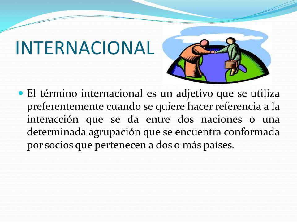 INTERNACIONAL El término internacional es un adjetivo que se utiliza preferentemente cuando se quiere hacer referencia a la interacción que se da entr