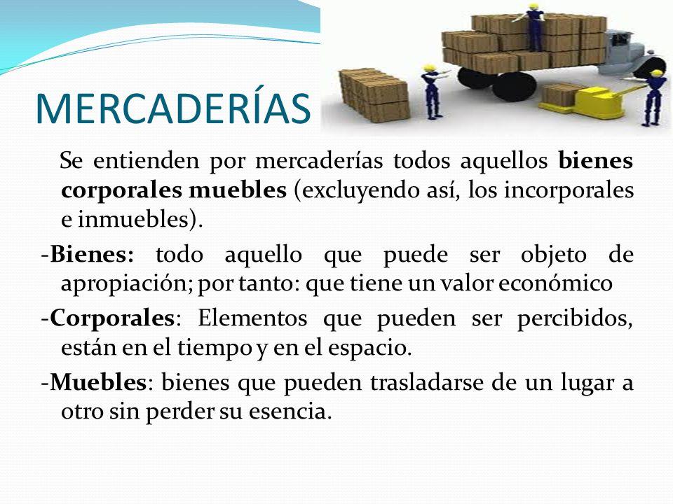 MERCADERÍAS Se entienden por mercaderías todos aquellos bienes corporales muebles (excluyendo así, los incorporales e inmuebles). -Bienes: todo aquell