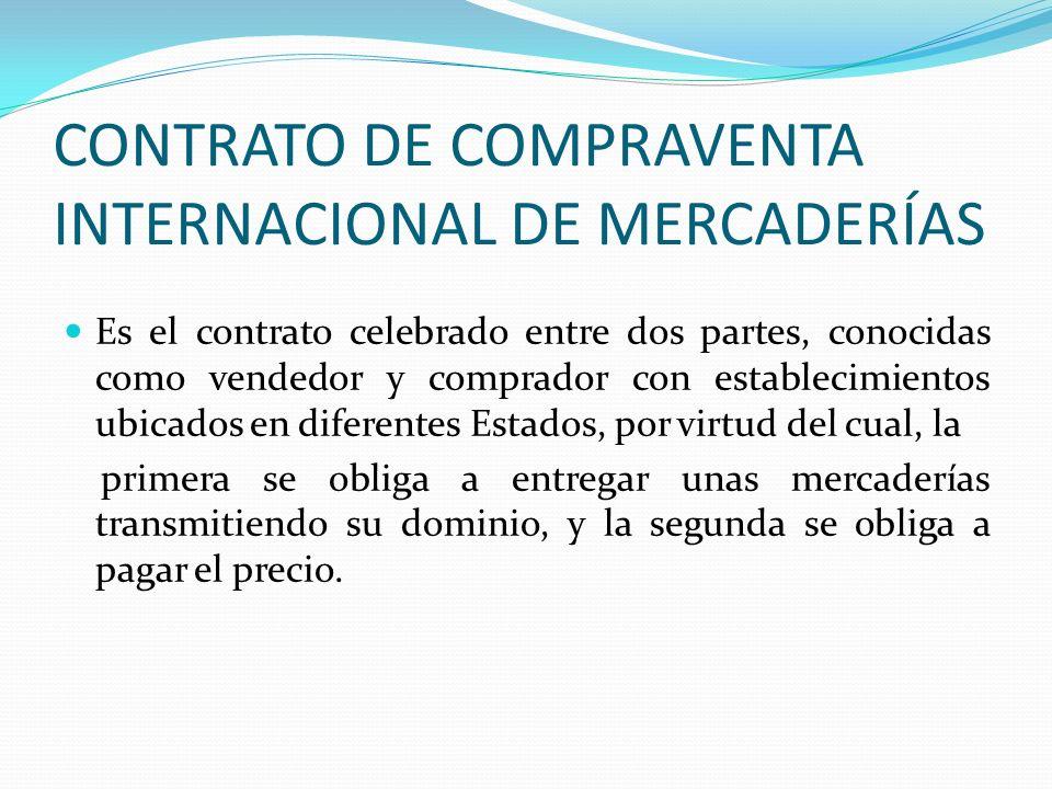 CONTRATO DE COMPRAVENTA INTERNACIONAL DE MERCADERÍAS Es el contrato celebrado entre dos partes, conocidas como vendedor y comprador con establecimient