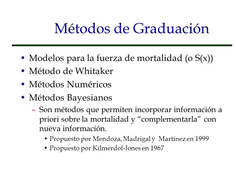 Métodos de Graduación Modelos para la fuerza de mortalidad (o S(x)) Método de Whitaker Métodos Numéricos Métodos Bayesianos –Son métodos que permiten