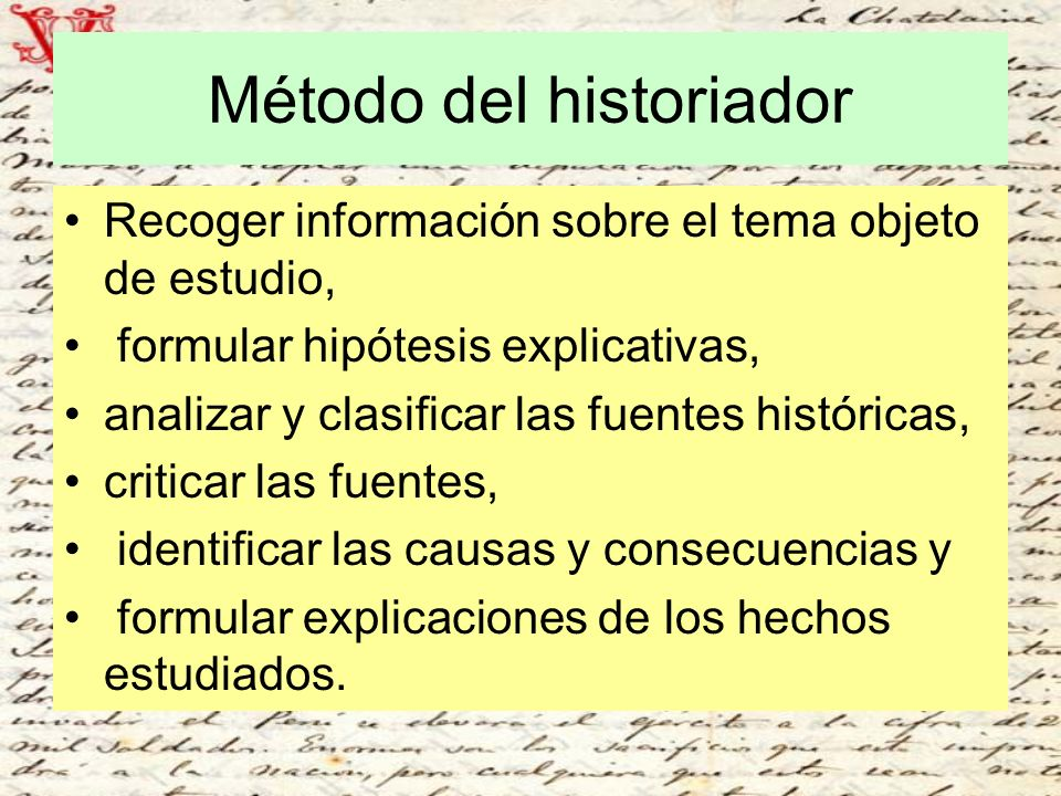 Método del historiador Recoger información sobre el tema objeto de estudio, formular hipótesis explicativas, analizar y clasificar las fuentes históri