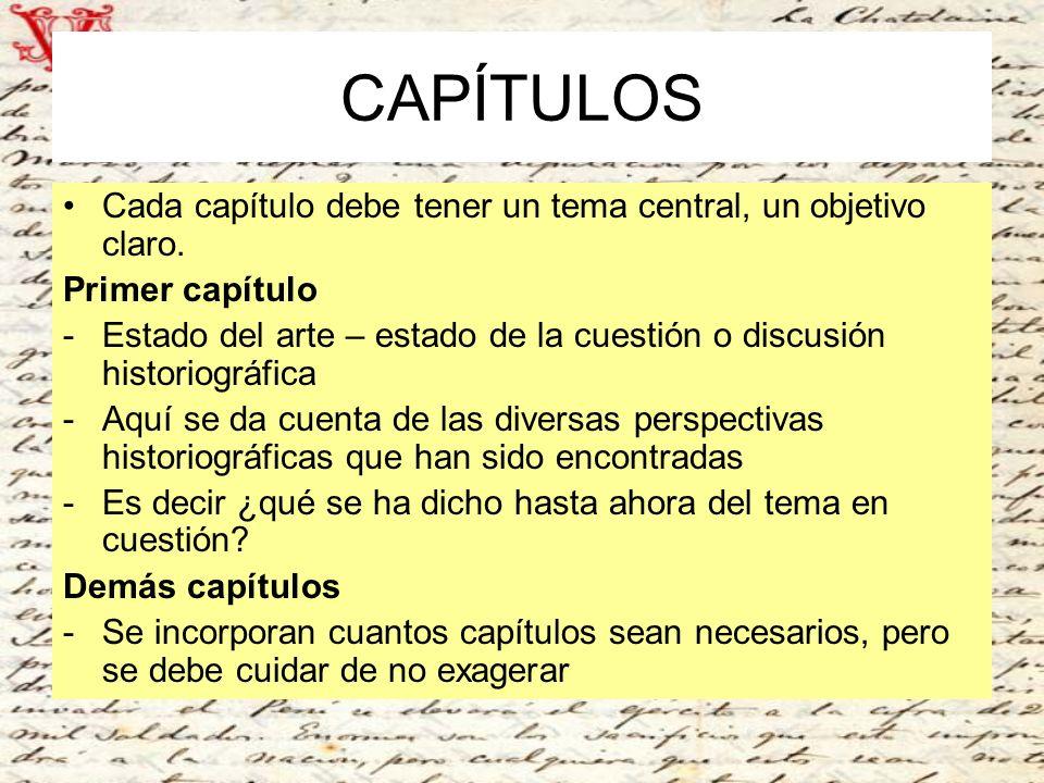 CAPÍTULOS Cada capítulo debe tener un tema central, un objetivo claro. Primer capítulo -Estado del arte – estado de la cuestión o discusión historiogr