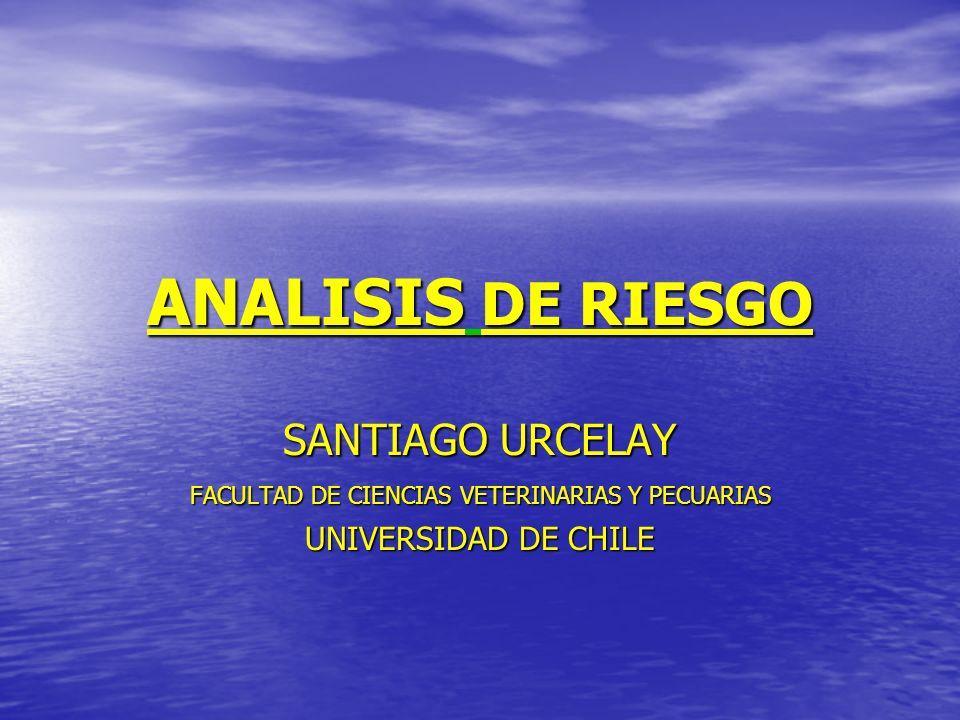 ANALISIS DE RIESGO SANTIAGO URCELAY FACULTAD DE CIENCIAS VETERINARIAS Y PECUARIAS UNIVERSIDAD DE CHILE