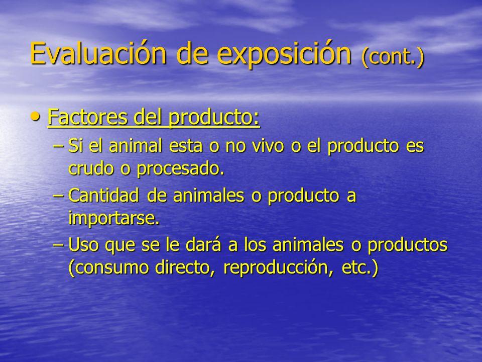 Evaluación de exposición (cont.) Factores del producto: Factores del producto: –Si el animal esta o no vivo o el producto es crudo o procesado. –Canti
