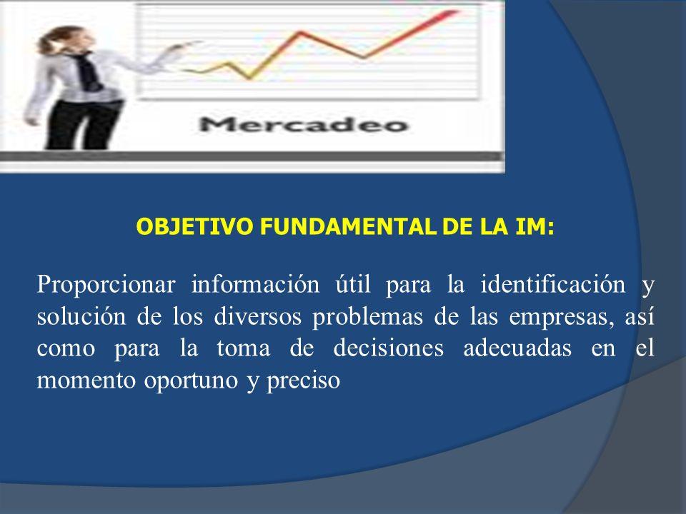 OBJETIVO FUNDAMENTAL DE LA IM: Proporcionar información útil para la identificación y solución de los diversos problemas de las empresas, así como par