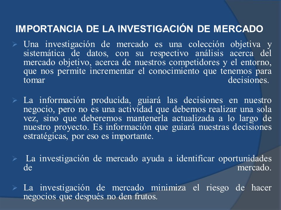 IMPORTANCIA DE LA INVESTIGACIÓN DE MERCADO Una investigación de mercado es una colección objetiva y sistemática de datos, con su respectivo análisis a