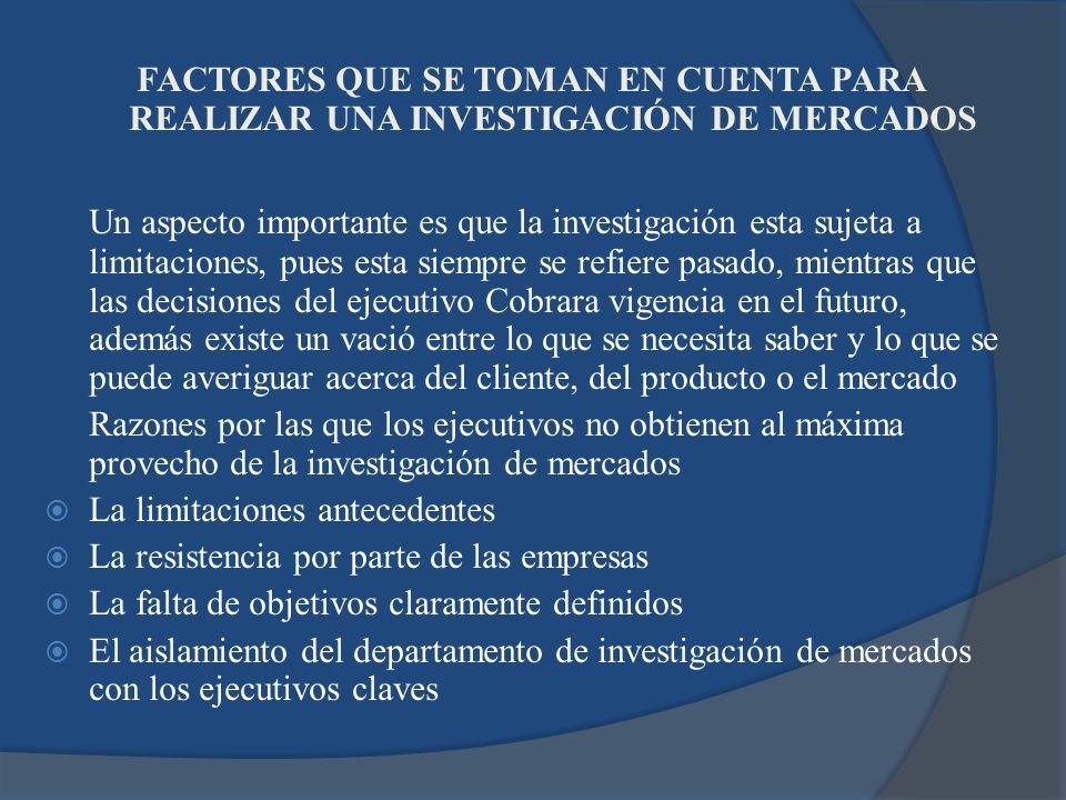 FACTORES QUE SE TOMAN EN CUENTA PARA REALIZAR UNA INVESTIGACIÓN DE MERCADOS Un aspecto importante es que la investigación esta sujeta a limitaciones,